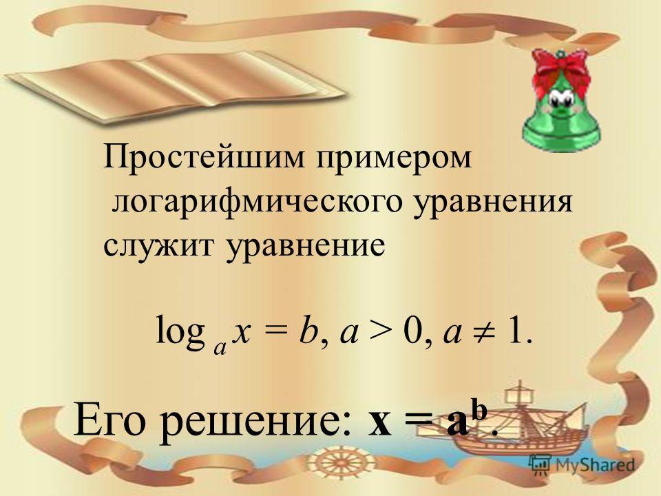 Его решение: x = a b. log a x = b, a > 0, a 1. Простейшим примером логарифмического уравнения служит уравнение