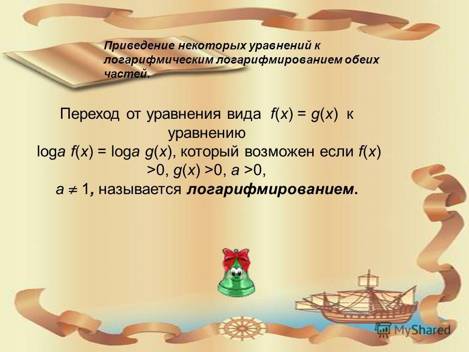 Приведение некоторых уравнений к логарифмическим логарифмированием обеих частей. Переход от уравнения вида f(x) = g(x) к уравнению loga f(x) = loga g(x), который возможен если f(x) >0, g(x) >0, a >0, a 1, называется логарифмированием.