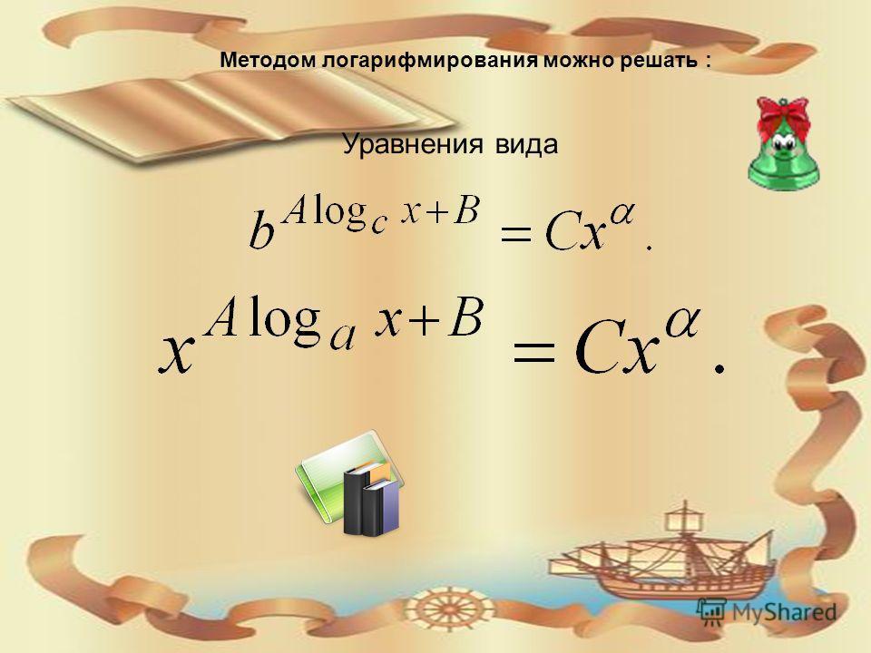 Методом логарифмирования можно решать : Уравнения вида