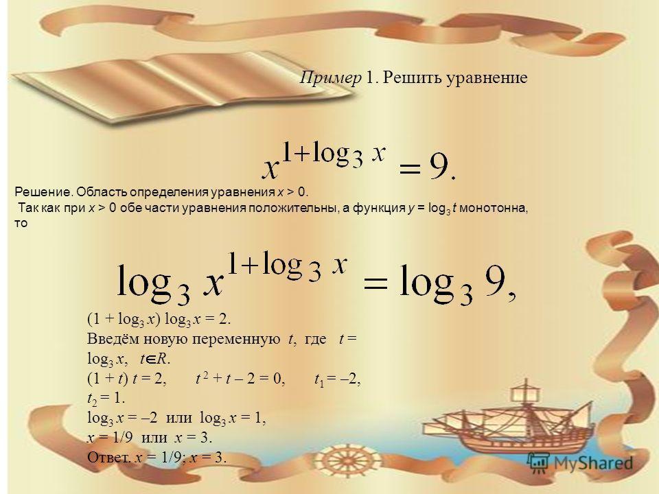Пример 1. Решить уравнение Решение. Область определения уравнения х > 0. Так как при х > 0 обе части уравнения положительны, а функция y = log 3 t монотонна, то (1 + log 3 x) log 3 x = 2. Введём новую переменную t, где t = log 3 x, t R. (1 + t) t = 2