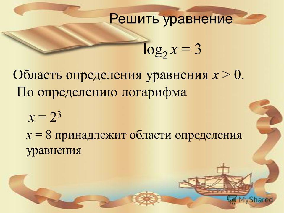 Решить уравнение log 2 x = 3 Область определения уравнения x > 0. По определению логарифма x = 2 3 x = 8 принадлежит области определения уравнения