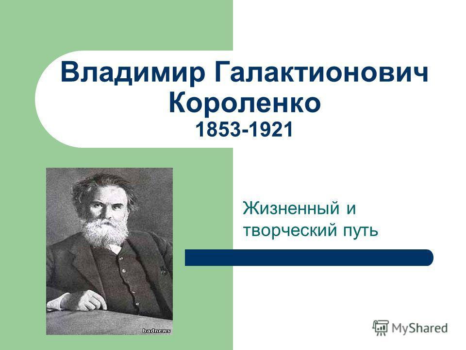 Владимир Галактионович Короленко 1853-1921 Жизненный и творческий путь