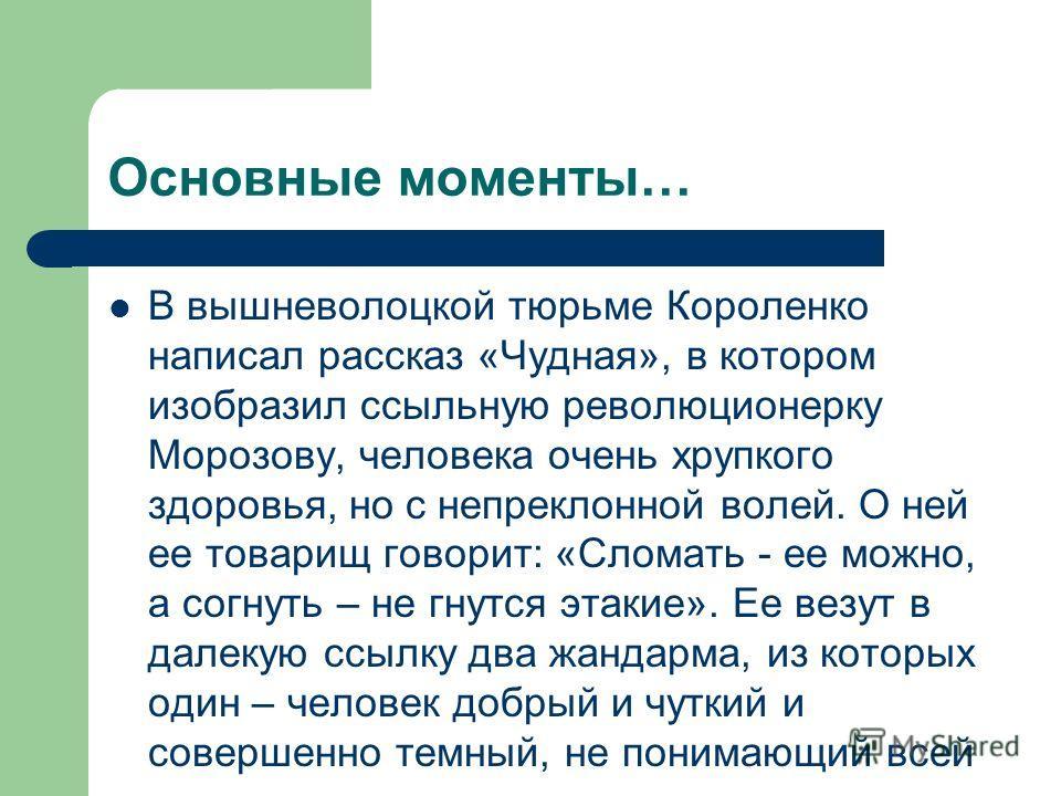 Основные моменты… В вышневолоцкой тюрьме Короленко написал рассказ «Чудная», в котором изобразил ссыльную революционерку Морозову, человека очень хрупкого здоровья, но с непреклонной волей. О ней ее товарищ говорит: «Сломать - ее можно, а согнуть – н