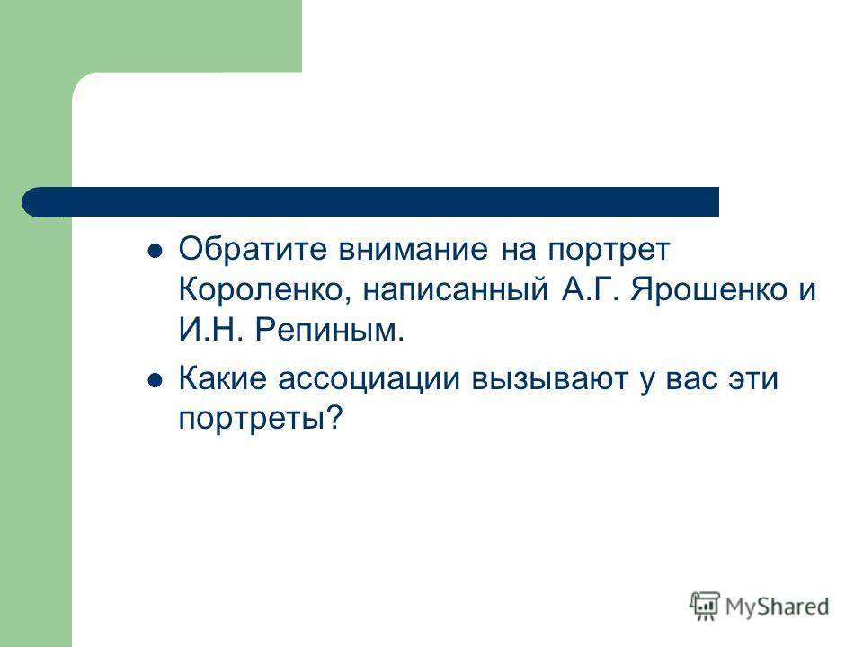 Обратите внимание на портрет Короленко, написанный А.Г. Ярошенко и И.Н. Репиным. Какие ассоциации вызывают у вас эти портреты?