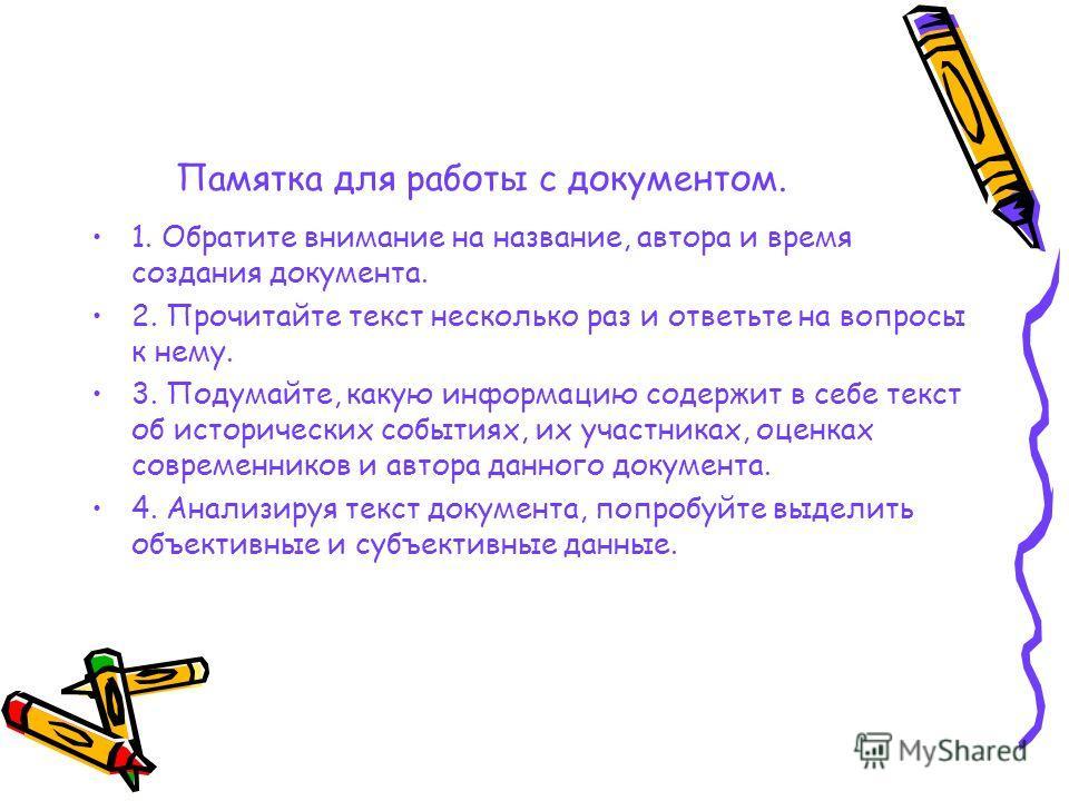 Памятка для работы с документом. 1. Обратите внимание на название, автора и время создания документа. 2. Прочитайте текст несколько раз и ответьте на вопросы к нему. 3. Подумайте, какую информацию содержит в себе текст об исторических событиях, их уч