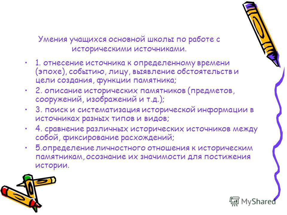 Умения учащихся основной школы по работе с историческими источниками. 1. отнесение источника к определенному времени (эпохе), событию, лицу, выявление обстоятельств и цели создания, функции памятника; 2. описание исторических памятников (предметов, с