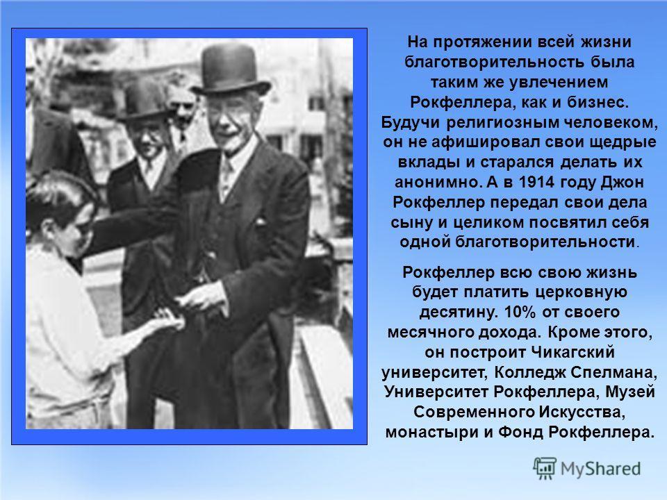 На протяжении всей жизни благотворительность была таким же увлечением Рокфеллера, как и бизнес. Будучи религиозным человеком, он не афишировал свои щедрые вклады и старался делать их анонимно. А в 1914 году Джон Рокфеллер передал свои дела сыну и цел