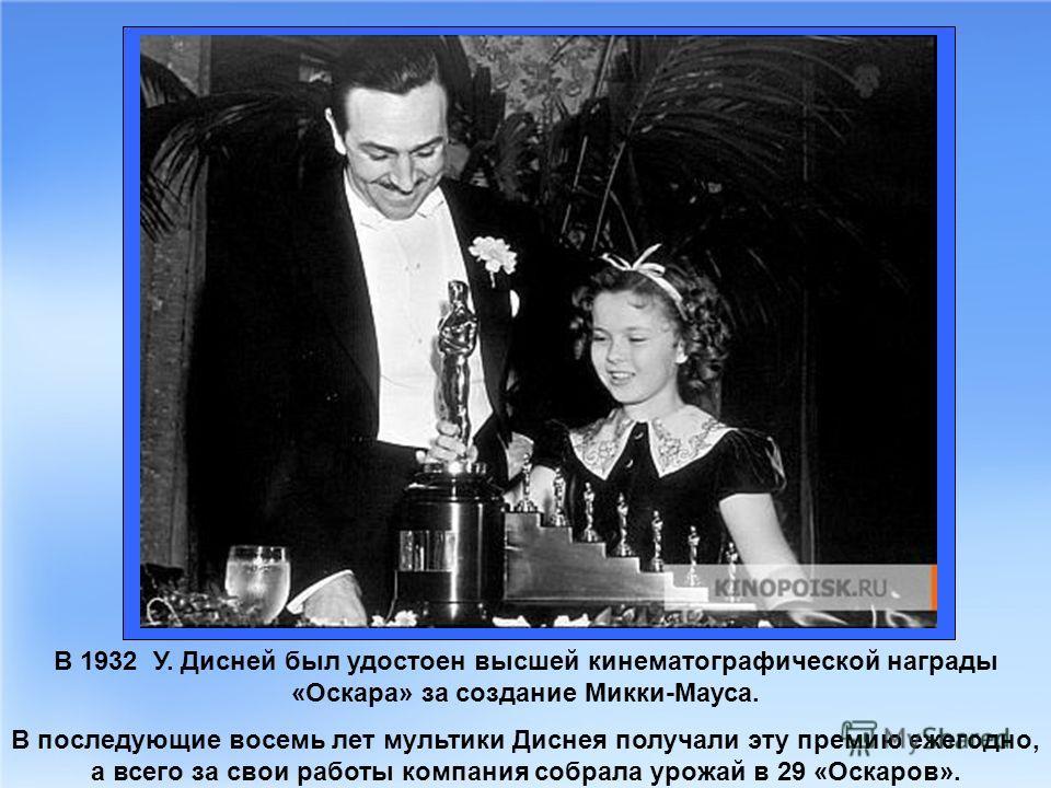 В 1932 У. Дисней был удостоен высшей кинематографической награды «Оскара» за создание Микки-Мауса. В последующие восемь лет мультики Диснея получали эту премию ежегодно, а всего за свои работы компания собрала урожай в 29 «Оскаров».