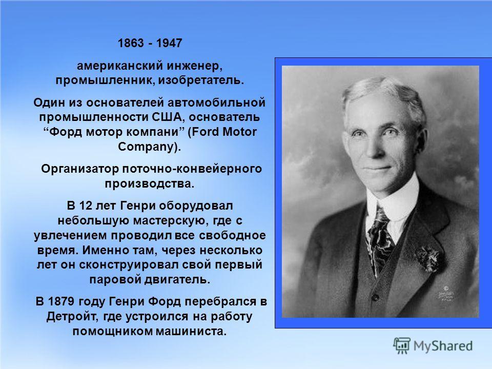 1863 - 1947 американский инженер, промышленник, изобретатель. Один из основателей автомобильной промышленности США, основатель Форд мотор компани (Ford Motor Company). Организатор поточно-конвейерного производства. В 12 лет Генри оборудовал небольшую