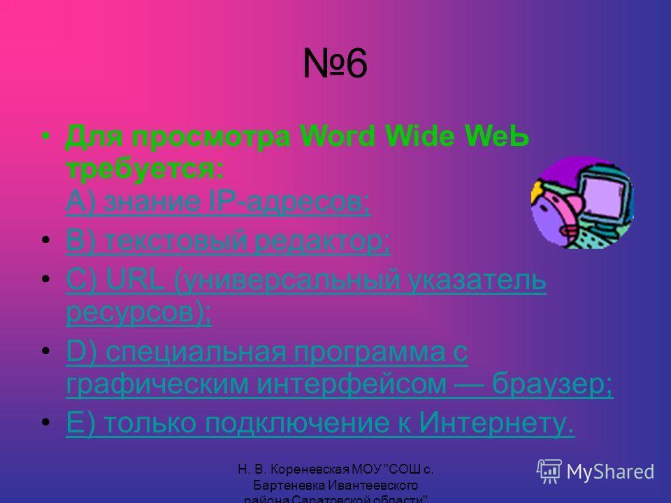 6 Для просмотра Woгd Wide WеЬ требуется: А) знание IР-адресов; А) знание IР-адресов; В) текстовый редактор; С) URL (универсальный указатель ресурсов);С) URL (универсальный указатель ресурсов); D) специальная программа с графическим интерфейсом браузе