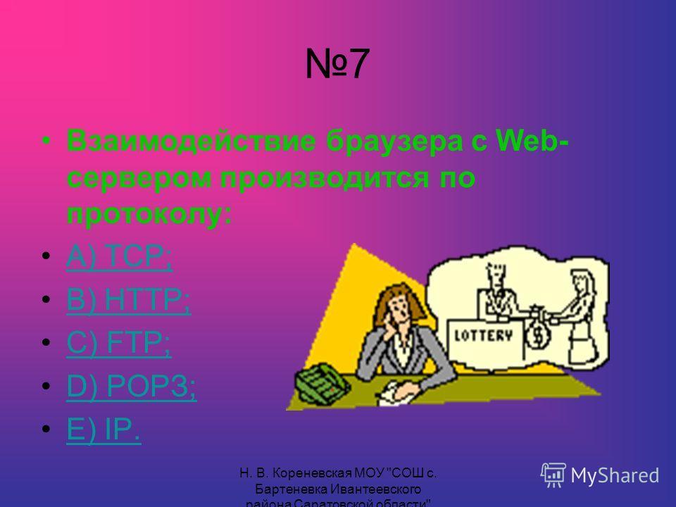 7 Взаимодействие браузера с Web- сервером производится по протоколу: А) ТСР; В) НТТР; С) FТР;С) FТР; D) РОРЗ;D) РОРЗ; Е) IР.Е) IР.