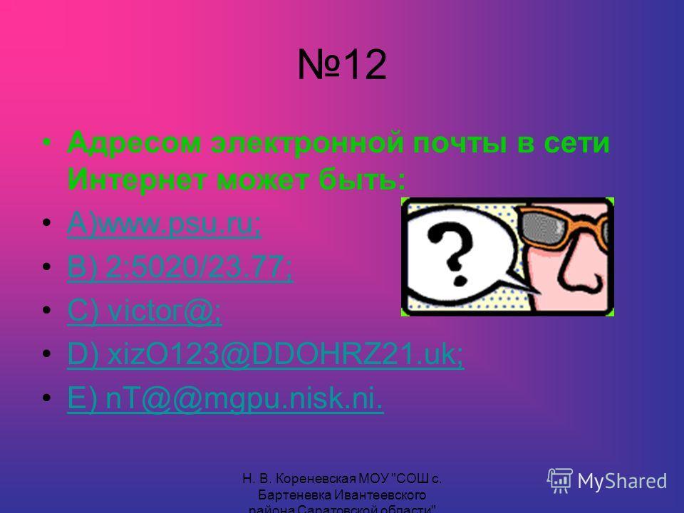 12 Адресом электронной почты в сети Интернет может быть: А)www.psu.ru;А)www.psu.ru; В) 2:5020/23.77; С) victог@;С) victог@; D) xizО123@DDОНRZ21.uk;D) xizО123@DDОНRZ21.uk; Е) nT@@mgpu.nisk.ni.Е) nT@@mgpu.nisk.ni.