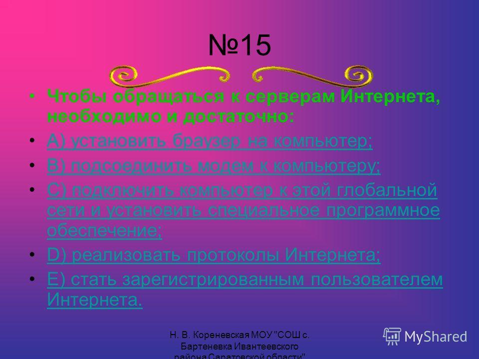 15 Чтобы обращаться к серверам Интернета, необходимо и достаточно: А) установить браузер на компьютер; В) подсоединить модем к компьютеру; С) подключить компьютер к этой глобальной сети и установить специальное программное обеспечение;С) подключить к