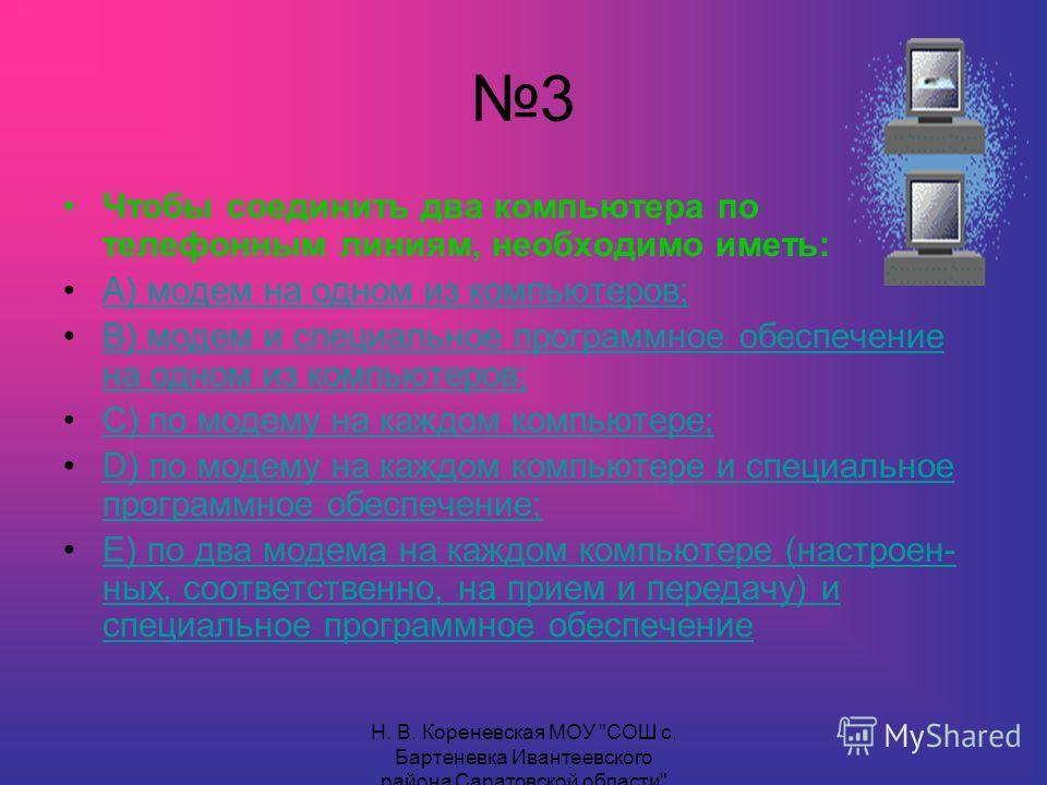 3 Чтобы соединить два компьютера по телефонным линиям, необходимо иметь: А) модем на одном из компьютеров; В) модем и специальное программное обеспечение на одном из компьютеров;В) модем и специальное программное обеспечение на одном из компьютеров;