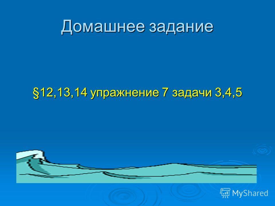 Домашнее задание §12,13,14 упражнение 7 задачи 3,4,5