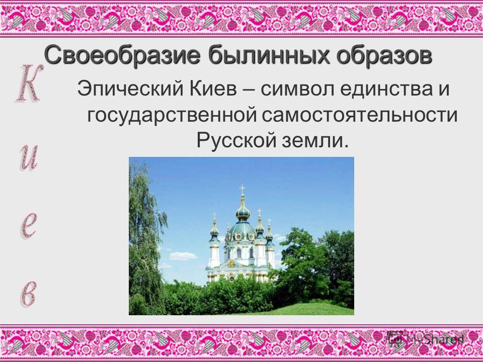 Своеобразие былинных образов Эпический Киев – символ единства и государственной самостоятельности Русской земли.