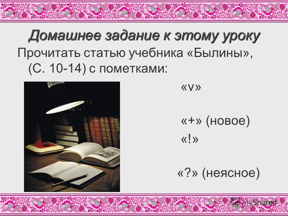 Домашнее задание к этому уроку Прочитать статью учебника «Былины», (С. 10-14) с пометками: «v» (известное) «+» (новое) «!» (интересное) «?» (неясное)