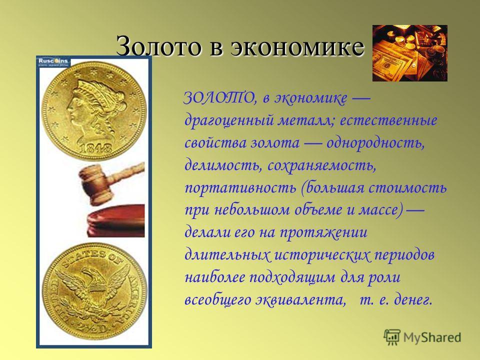 Золото в экономике ЗОЛОТО, в экономике драгоценный металл; естественные свойства золота однородность, делимость, сохраняемость, портативность (большая стоимость при небольшом объеме и массе) делали его на протяжении длительных исторических периодов н