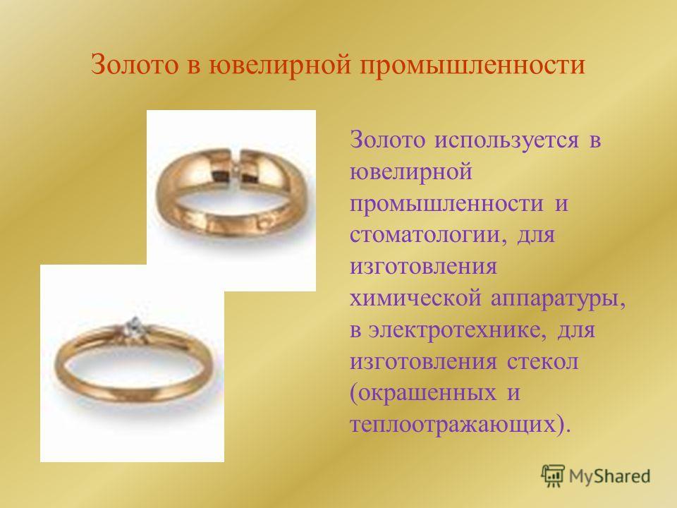 Золото в ювелирной промышленности Золото используется в ювелирной промышленности и стоматологии, для изготовления химической аппаратуры, в электротехнике, для изготовления стекол (окрашенных и теплоотражающих).