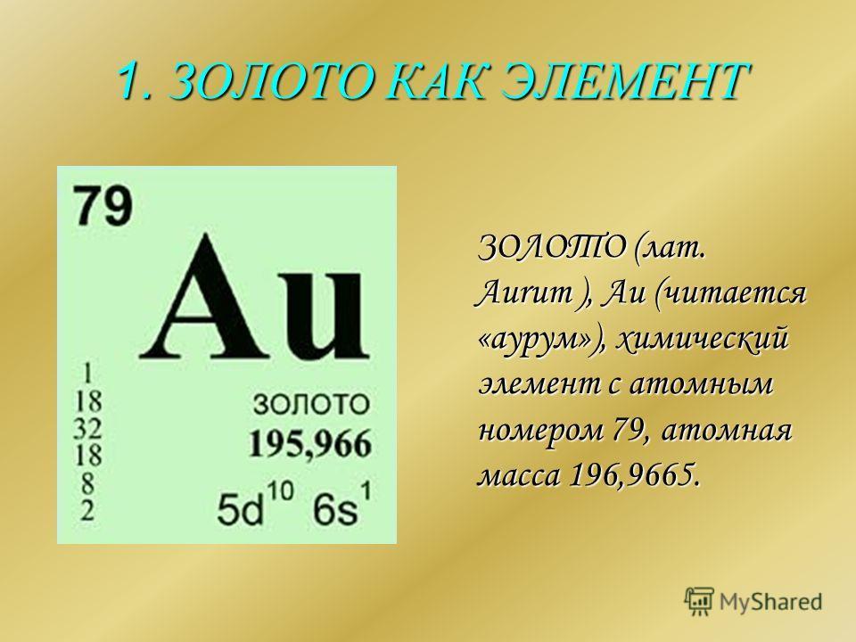 1. ЗОЛОТО КАК ЭЛЕМЕНТ ЗОЛОТО (лат. Aurum ), Au (читается «аурум»), химический элемент с атомным номером 79, атомная масса 196,9665. ЗОЛОТО (лат. Aurum ), Au (читается «аурум»), химический элемент с атомным номером 79, атомная масса 196,9665.