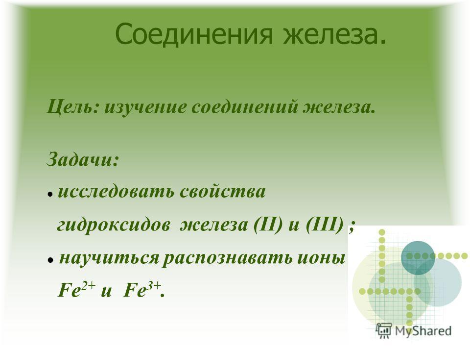 Соединения железа. Цель: изучение соединений железа. Задачи: исследовать свойства гидроксидов железа (II) и (III) ; научиться распознавать ионы Fe 2+ и Fe 3+.