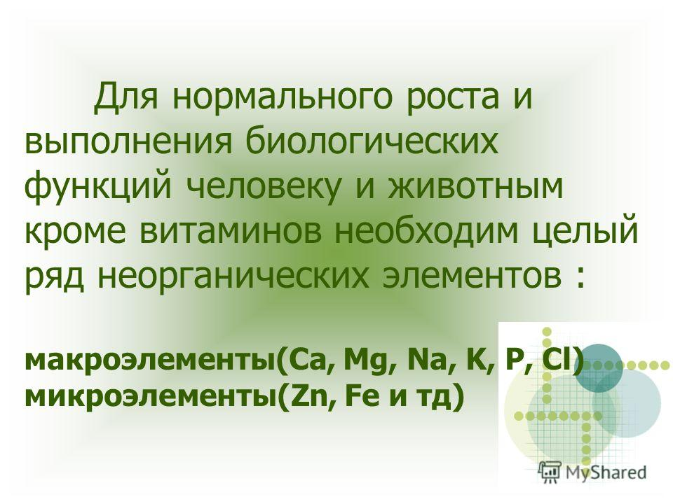 Для нормального роста и выполнения биологических функций человеку и животным кроме витаминов необходим целый ряд неорганических элементов : макроэлементы(Ca, Mg, Na, K, P, Cl) микроэлементы(Zn, Fe и тд)