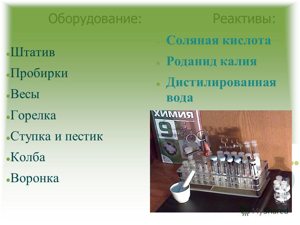 Оборудование: Реактивы: Штатив Пробирки Весы Горелка Ступка и пестик Колба Воронка Соляная кислота Роданид калия Дистилированная вода