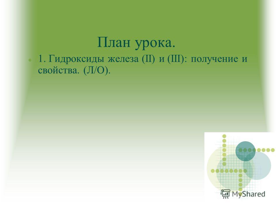 План урока. 1. Гидроксиды железа (II) и (III): получение и свойства. (Л/О).
