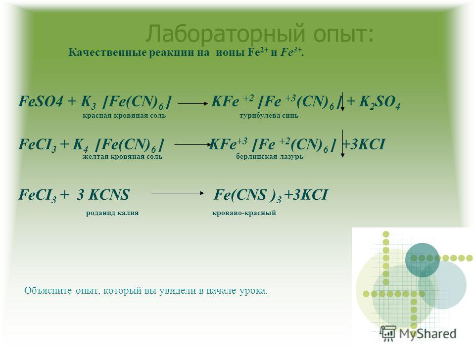 Лабораторный опыт: Качественные реакции на ионы Fe 2+ и Fe 3+. FeSO4 + K 3 [Fe(CN) 6 ] KFe +2 [Fe +3 (CN) 6 ] + K 2 SO 4 красная кровяная соль турнбулева синь FeCI 3 + K 4 [Fe(CN) 6 ] KFe +3 [Fe +2 (CN) 6 ] +3KCI желтая кровяная соль берлинская лазур