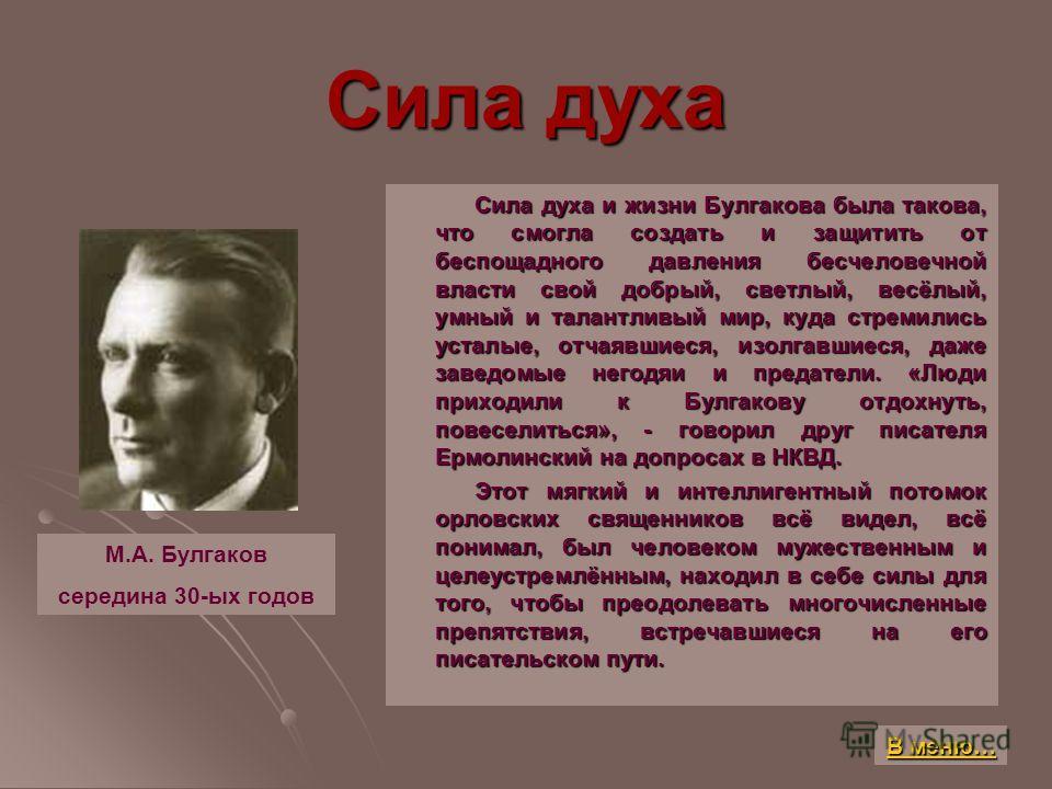 Сила духа Сила духа и жизни Булгакова была такова, что смогла создать и защитить от беспощадного давления бесчеловечной власти свой добрый, светлый, весёлый, умный и талантливый мир, куда стремились усталые, отчаявшиеся, изолгавшиеся, даже заведомые