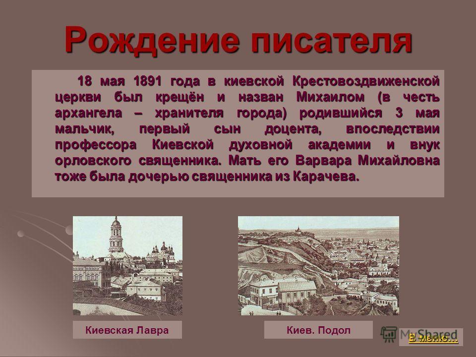 Рождение писателя 18 мая 1891 года в киевской Крестовоздвиженской церкви был крещён и назван Михаилом (в честь архангела – хранителя города) родившийся 3 мая мальчик, первый сын доцента, впоследствии профессора Киевской духовной академии и внук орлов