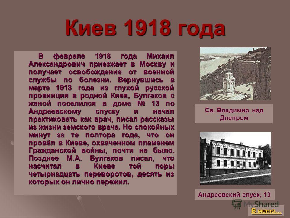Киев 1918 года В феврале 1918 года Михаил Александрович приезжает в Москву и получает освобождение от военной службы по болезни. Вернувшись в марте 1918 года из глухой русской провинции в родной Киев, Булгаков с женой поселился в доме 13 по Андреевск