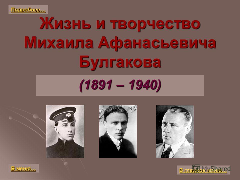 Жизнь и творчество Михаила Афанасьевича Булгакова (1891 – 1940) В главное меню… В главное меню… В меню… В меню… Подробнее…