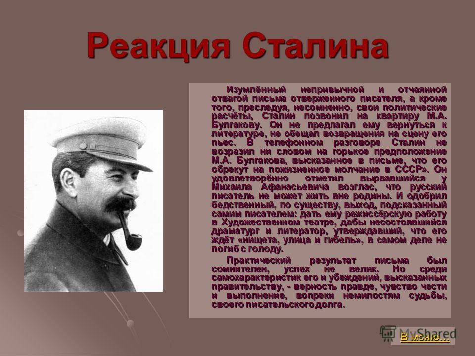 Реакция Сталина Изумлённый непривычной и отчаянной отвагой письма отверженного писателя, а кроме того, преследуя, несомненно, свои политические расчёты, Сталин позвонил на квартиру М.А. Булгакову. Он не предлагал ему вернуться к литературе, не обещал