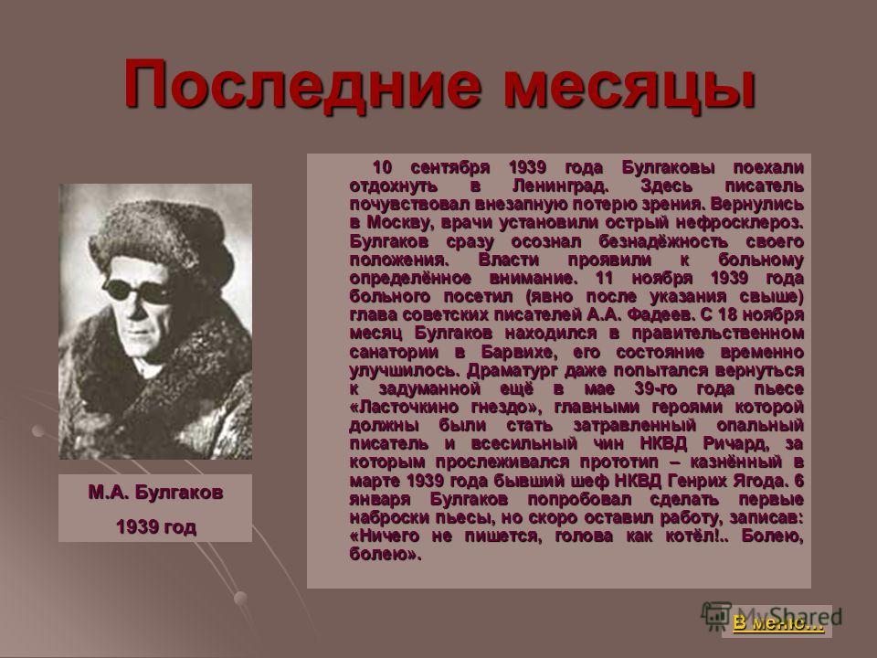 Последние месяцы 10 сентября 1939 года Булгаковы поехали отдохнуть в Ленинград. Здесь писатель почувствовал внезапную потерю зрения. Вернулись в Москву, врачи установили острый нефросклероз. Булгаков сразу осознал безнадёжность своего положения. Влас
