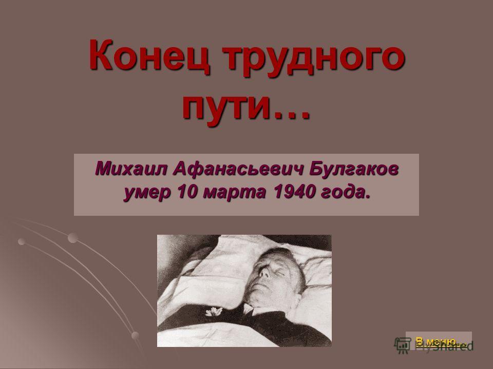 Конец трудного пути… Михаил Афанасьевич Булгаков умер 10 марта 1940 года. В меню… В меню…