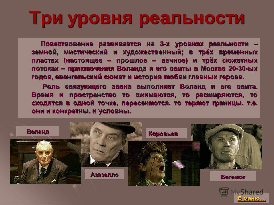 Три уровня реальности Повествование развивается на 3-х уровнях реальности – земной, мистический и художественный; в трёх временных пластах (настоящее – прошлое – вечное) и трёх сюжетных потоках – приключения Воланда и его свиты в Москве 20-30-ых годо