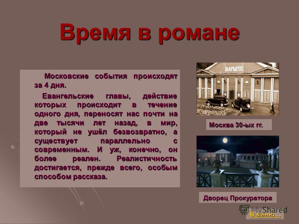 Время в романе Московские события происходят за 4 дня. Московские события происходят за 4 дня. Евангельские главы, действие которых происходит в течение одного дня, переносят нас почти на две тысячи лет назад, в мир, который не ушёл безвозвратно, а с