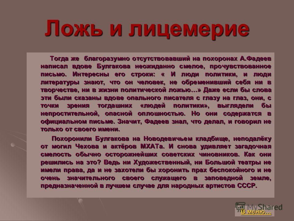Ложь и лицемерие Тогда же благоразумно отсутствовавший на похоронах А.Фадеев написал вдове Булгакова неожиданно смелое, прочувствованное письмо. Интересны его строки: « И люди политики, и люди литературы знают, что он человек, не обременивший себя ни
