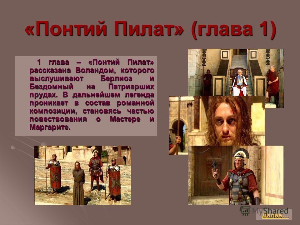 «Понтий Пилат» (глава 1) 1 глава – «Понтий Пилат» рассказана Воландом, которого выслушивают Берлиоз и Бездомный на Патриарших прудах. В дальнейшем легенда проникает в состав романной композиции, становясь частью повествования о Мастере и Маргарите. 1