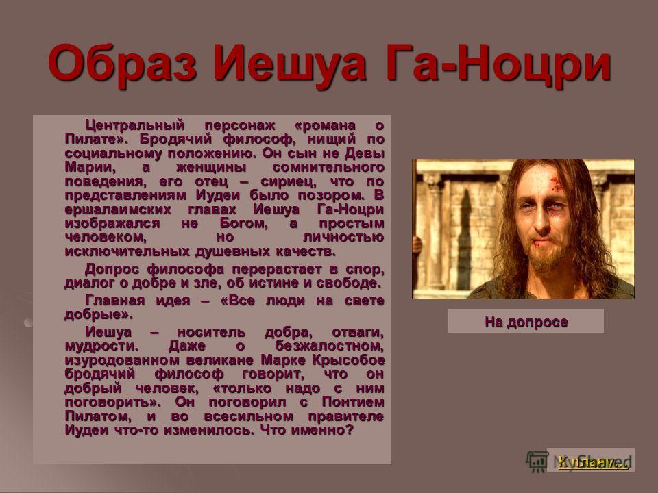 Образ Иешуа Га-Ноцри Центральный персонаж «романа о Пилате». Бродячий философ, нищий по социальному положению. Он сын не Девы Марии, а женщины сомнительного поведения, его отец – сириец, что по представлениям Иудеи было позором. В ершалаимских главах