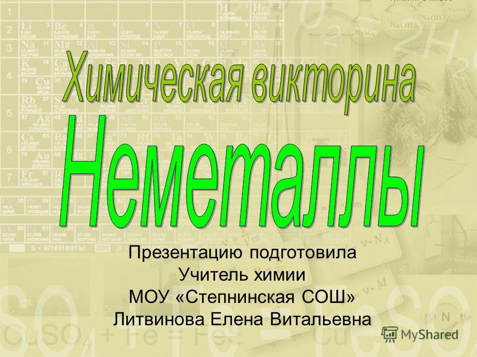 Презентацию подготовила Учитель химии МОУ «Степнинская СОШ» Литвинова Елена Витальевна