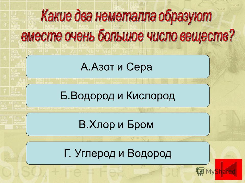 А.Азот и Сера Б.Водород и Кислород Г. Углерод и Водород В.Хлор и Бром