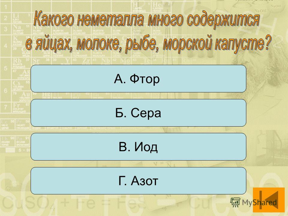 А. Фтор Б. Сера В. Иод Г. Азот