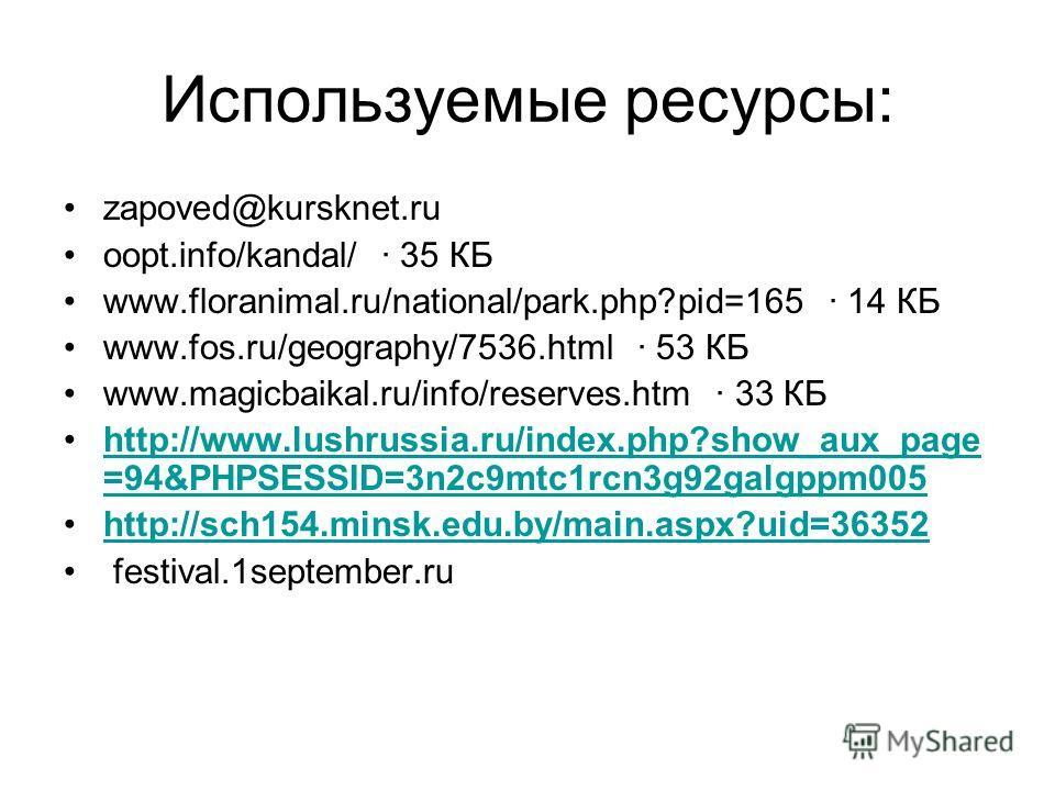 Используемые ресурсы: zapoved@kursknet.ru oopt.info/kandal/ · 35 КБ www.floranimal.ru/national/park.php?pid=165 · 14 КБ www.fos.ru/geography/7536.html · 53 КБ www.magicbaikal.ru/info/reserves.htm · 33 КБ http://www.lushrussia.ru/index.php?show_aux_pa