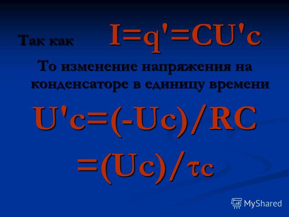 Так как I=q=CUc То изменение напряжения на конденсаторе в единицу времени Uc=(-Uc)/RC =(Uc)/τ c