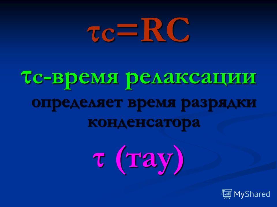 τ c =RC τ c -время релаксации определяет время разрядки конденсатора τ (тау)