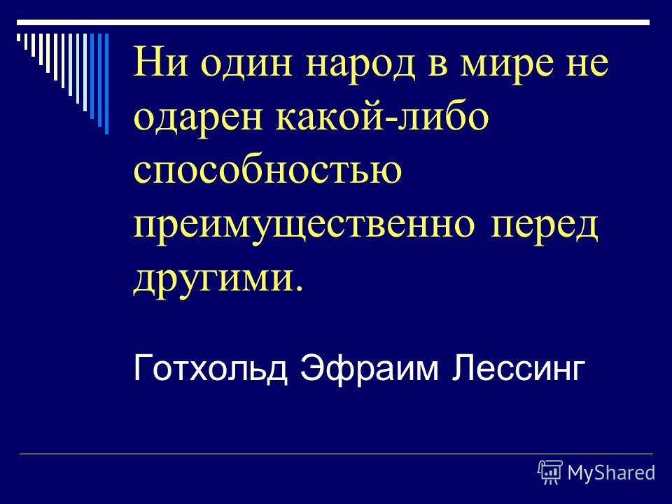 Ни один народ в мире не одарен какой-либо способностью преимущественно перед другими. Готхольд Эфраим Лессинг