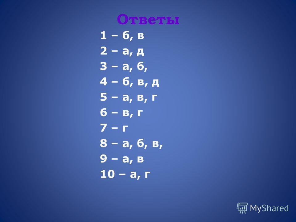 Ответы 1 – б, в 2 – а, д 3 – а, б, 4 – б, в, д 5 – а, в, г 6 – в, г 7 – г 8 – а, б, в, 9 – а, в 10 – а, г