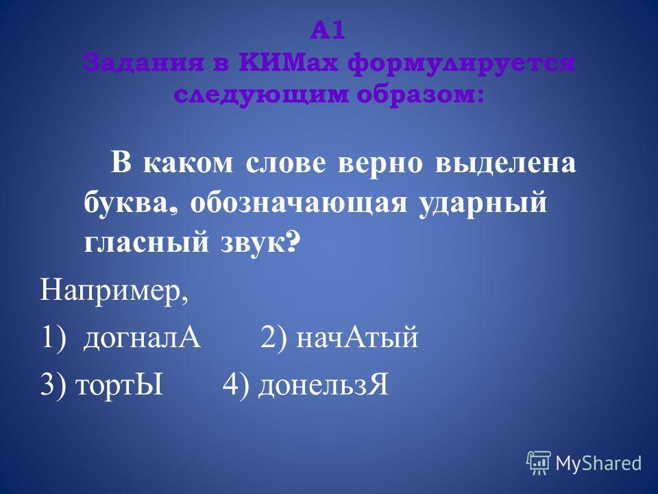 А1 Задания в КИМах формулируется следующим образом: В каком слове верно выделена буква, обозначающая ударный гласный звук ? Например, 1)догналА 2) начАтый 3) тортЫ 4) донельзЯ